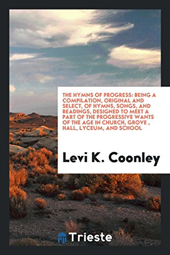 The Hymns of Progress: Being a Compilation,: Levi K Coonley