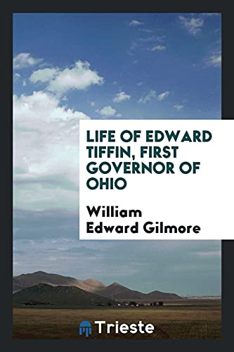Life of Edward Tiffin, First Governor of: Gilmore, William Edward