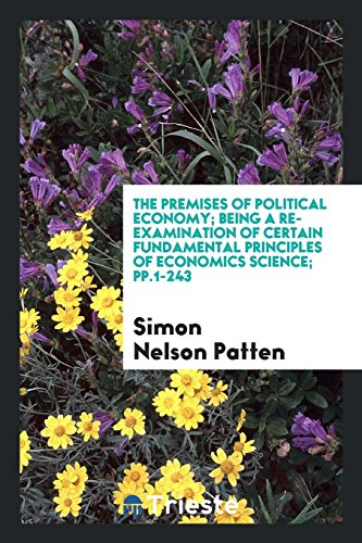 The Premises of Political Economy; Being a: Simon Nelson Patten