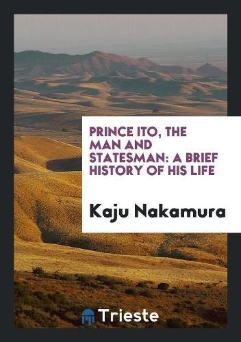 Prince Ito, the Man and Statesman: A: Nakamura,Kaju