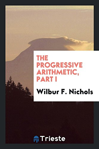The Progressive Arithmetic, Part I (Paperback): Wilbur F Nichols