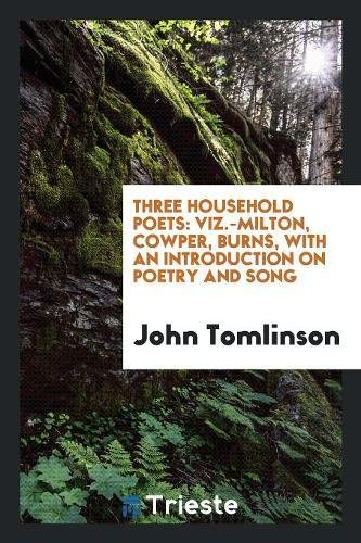 Three Household Poets: Viz.-Milton, Cowper, Burns, with: Professor John Tomlinson