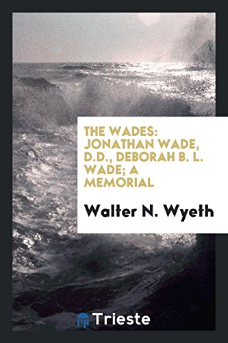 The Wades: Jonathan Wade, D.D., Deborah B.: Walter N Wyeth
