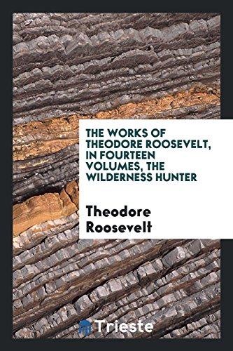 9780649736775: The Works of Theodore Roosevelt, in Fourteen Volumes, The Wilderness Hunter