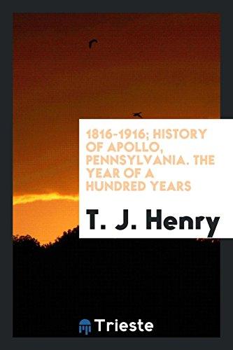 1816-1916; History of Apollo, Pennsylvania. The Year: Henry, T. J.