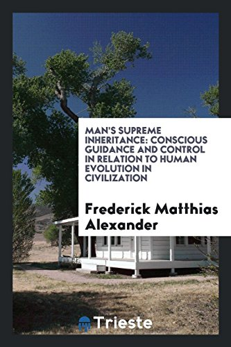 Man s Supreme Inheritance: Conscious Guidance and: Frederick Matthias Alexander