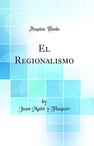 El Regionalismo (Classic Reprint): Flaquer, Juan Mañé