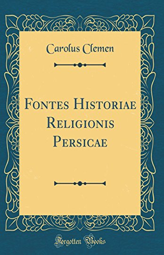 Fontes Historiae Religionis Persicae (Classic Reprint) (Hardback): Carolus Clemen