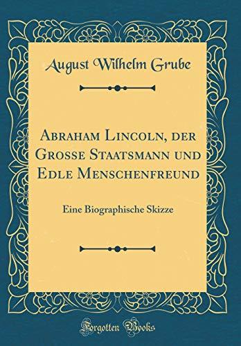 9780656833993: Abraham Lincoln, der Grosse Staatsmann und Edle Menschenfreund: Eine Biographische Skizze (Classic Reprint) (German Edition)