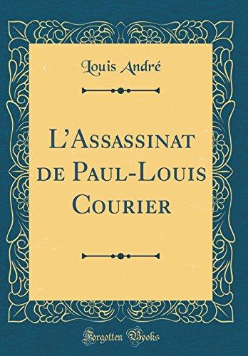 L Assassinat de Paul-Louis Courier (Classic Reprint): Louis Andre