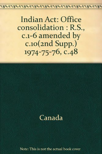 Indian Act: Office consolidation : R.S., c.1-6 amended by c.10(2nd Supp.) 1974-75-76, c.48: Canada