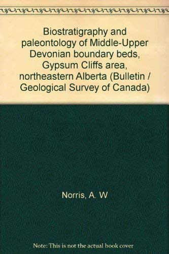 9780660105994: Biostratigraphy and paleontology of Middle-Upper Devonian boundary beds, Gypsum Cliffs area, northeastern Alberta (Bulletin / Geological Survey of Canada)