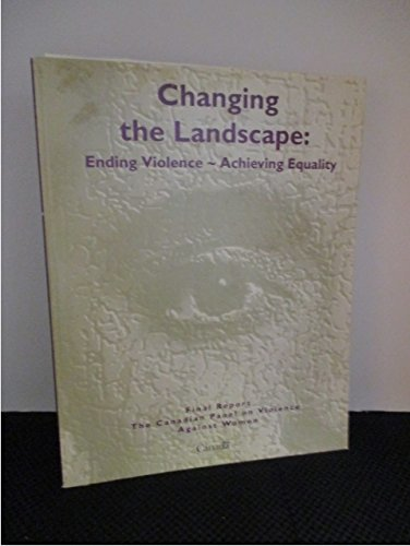 Changing the Landscape: Ending Violence: Achieving Equality: Final Report: Canadian Panel On ...