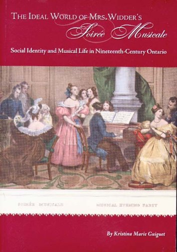 The Ideal World Of Mrs. Widder's Soiree Musicale: Social Identity And Musical Life In Nineteenth-Century Ontario
