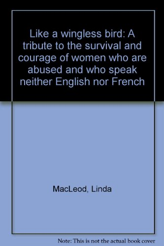 Like a wingless bird--: A tribute to the survival and courage of women who are abused and who speak...