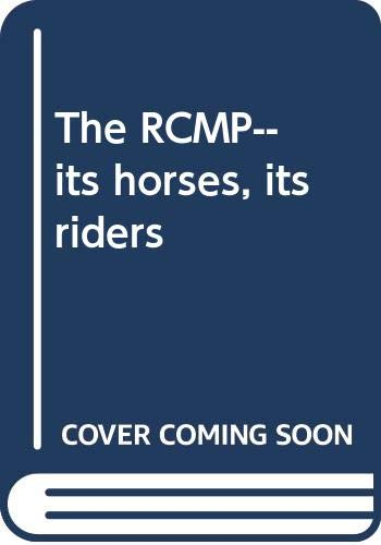 The RCMP. Its Horses, Its Riders/ La: Royal Canadian Mounted
