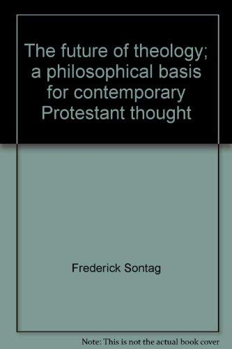 The future of theology;: A philosophical basis for contemporary Protestant thought: Sontag, ...