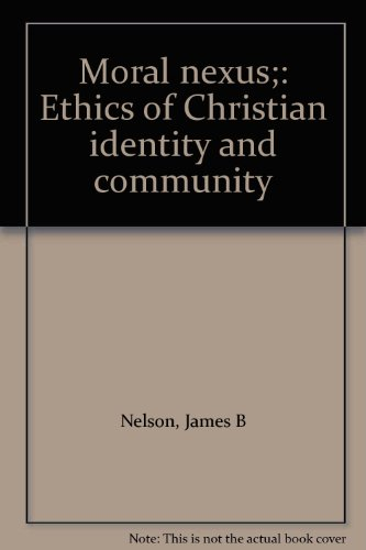 Moral nexus;: Ethics of Christian identity and community: Nelson, James B
