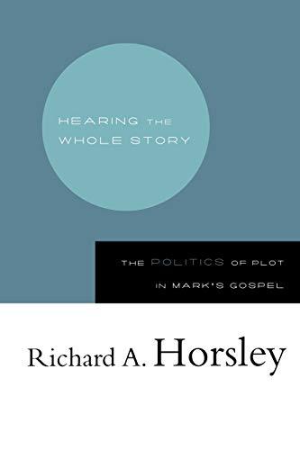 Hearing the Whole Story: The Politics of Plot in Mark's Gospel: Horsley, Richard A.