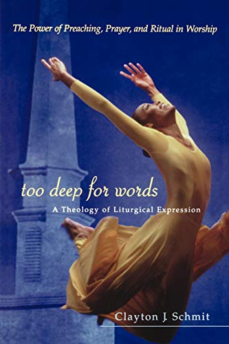 Too Deep for Words: A Theology of Liturgical Expression: Schmit, Clayton J.