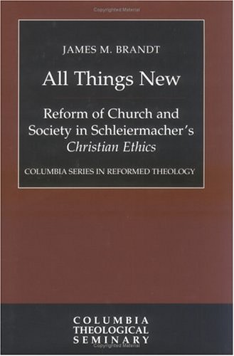 All Things New: Reform of Church and Society in Schleiermacher's, Christian Ethics (Columbia ...