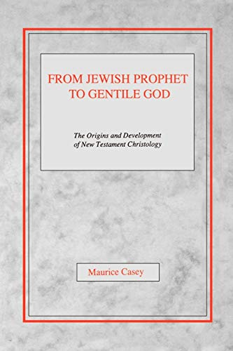 From Jewish Prophet to Gentile God: The Origins and Development of New Testament Christology: ...