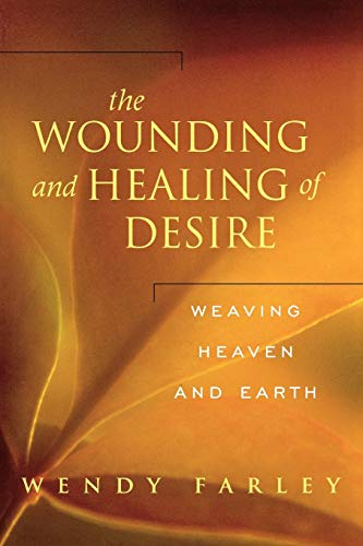 The Wounding and Healing of Desire: Weaving Heaven and Earth: Farley, Wendy