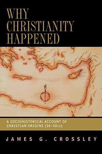 Why Christianity Happened: A Sociohistorical Account of Christian Origins (26-50 CE): Crossley, ...
