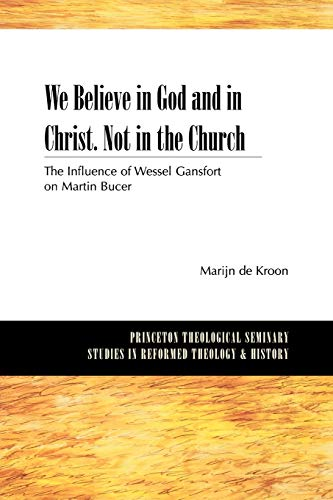We Believe in God and in Christ. Not in the Church: The Influence of Wessel Gansfort on Martin ...