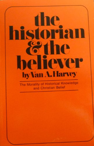 The Historian and the Believer: The Morality of Historical Knowledge and Christian Belief: Harvey, ...