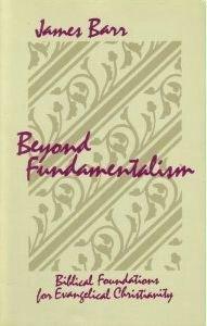 Beyond Fundamentalism: Biblical Foundations for Evangelical Christianity: Barr, James