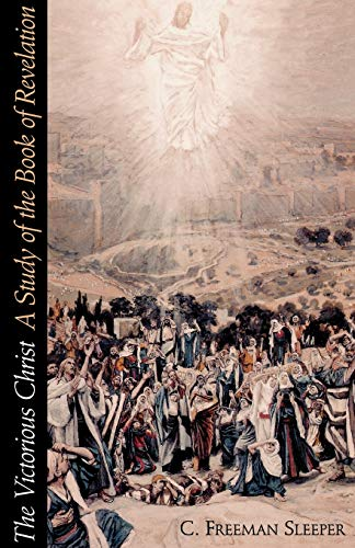 The Victorious Christ: A Study of the Book of Revelation: Sleeper, C. Freeman