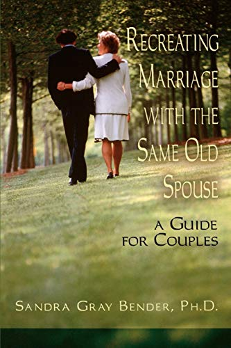 Recreating Marriage with the Same Old Spouse : A Guide for Couples: Sandra Gray Bender