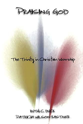 Praising God: The Trinity in Christian Worship: Duck, Ruth C. and Patricia Wilson-Kastner