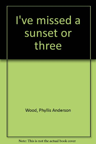 I've missed a sunset or three: Wood, Phyllis Anderson