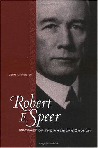 Robert E. Speer: Prophet of the American Church: Piper, John