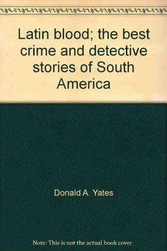Latin Blood: The Best Crime and Detective Stories of South America: Yates, Donald A. Ed.