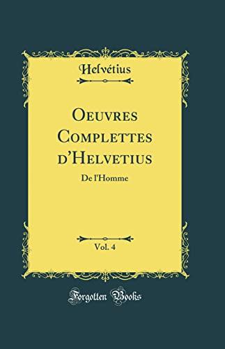 Oeuvres Complettes d Helvetius, Vol. 4: De: Helvétius Helvétius