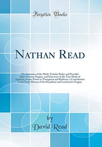 9780666566072: Nathan Read: His Invention of the Multi-Tubular Boiler and Portable High-Pressure Engine, and Discovery of the True Mode of Applying Steam-Power to ... of the Steamboat and Locomotive Engine