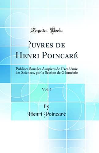 9780666817242: OEuvres de Henri Poincaré, Vol. 4: Publiées Sous les Auspices de l'Académie des Sciences, par la Section de Géométrie (Classic Reprint)