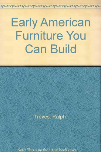 Early American Furniture You Can Build: Ralph. Treves