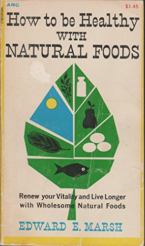 How to Be Healthy With Natural Foods: Marsh, Edward E.