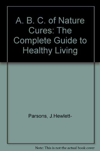 A. B. C. of Nature Cures: The Complete Guide to Healthy Living: Parsons, J.Hewlett-
