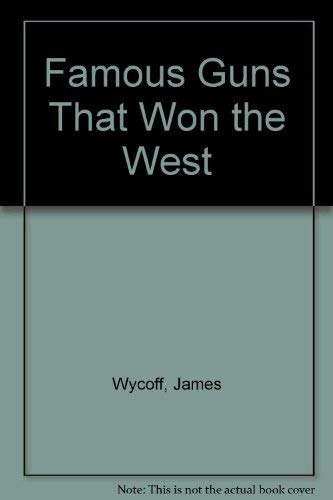 Famous Guns That Won the West,: Wyckoff, James.