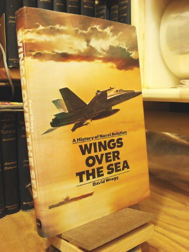 Wings Over the Sea: A History of Naval Aviation: Wragg, David