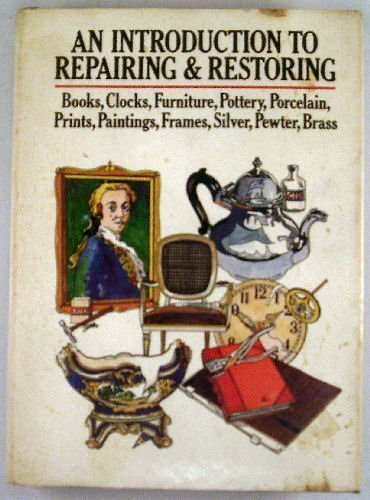 9780668051477: An Introduction to Repairing and Restoring: Books, Clocks, Furniture, Pottery, Porcelain, Prints, Paintings, Frames, Silver, Pewter, Brass.