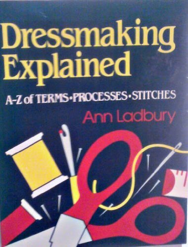 Dressmaking explained: A to Z of terms, processes, stitches (0668064609) by Ann Ladbury