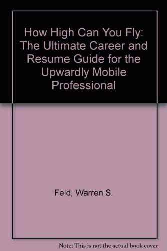 How High Can You Fly: The Ultimate Career and Resume Guide for the Upwardly Mobile Professional: ...