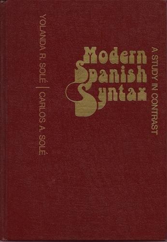 Modern Spanish Syntax: A Study in Contrast: Sole, Yolanda R.