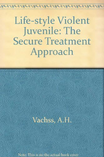 The Life-Style Violent Juvenile: The Secure Treatment: Vachss, Andrew H.